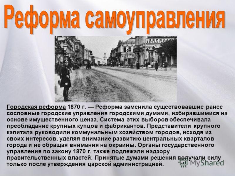 Городская реформаГородская реформа 1870 г. Реформа заменила существовавшие ранее сословные городские управления городскими думами, избиравшимися на основе имущественного ценза. Система этих выборов обеспечивала преобладание крупных купцов и фабрикант