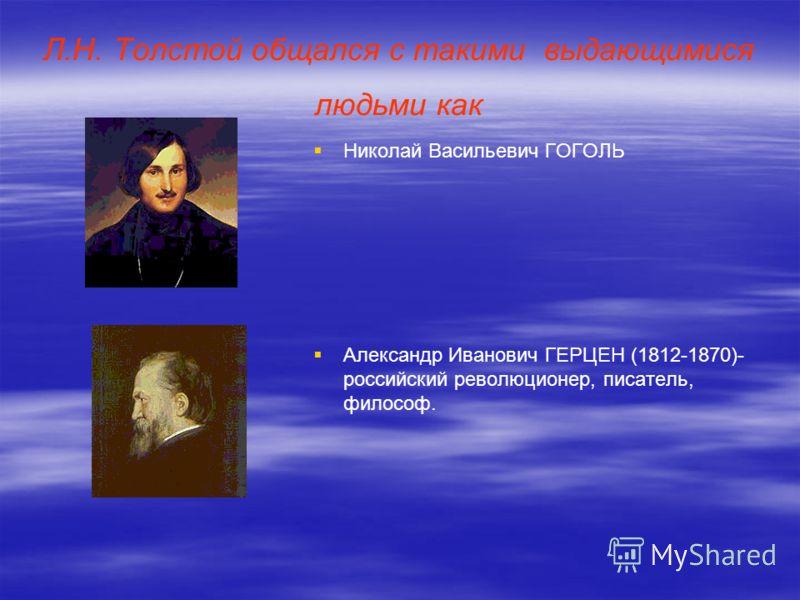 Л.Н. Толстой общался с такими выдающимися людьми как Николай Васильевич ГОГОЛЬ Александр Иванович ГЕРЦЕН (1812-1870)- российский революционер, писатель, философ.