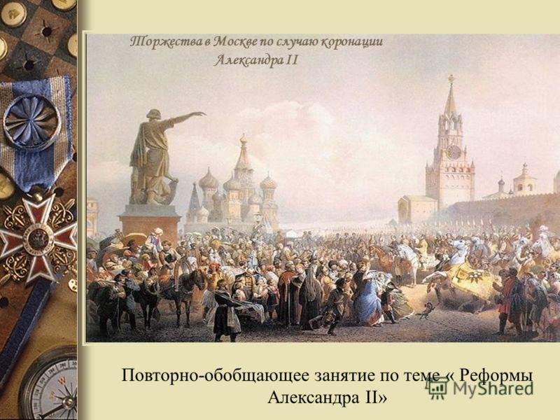 Повторно-обобщающее занятие по теме « Реформы Александра II» Торжества в Москве по случаю коронации Александра II