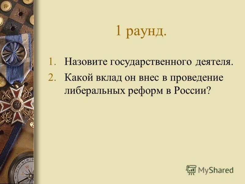 1 раунд. 1.Назовите государственного деятеля. 2.Какой вклад он внес в проведение либеральных реформ в России?