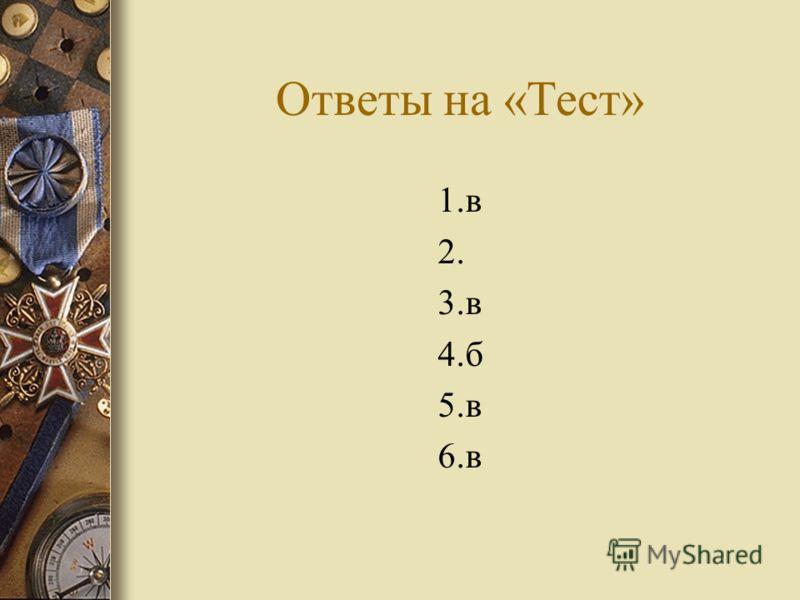 Ответы на «Тест» 1.в 2. 3.в 4.б 5.в 6.в