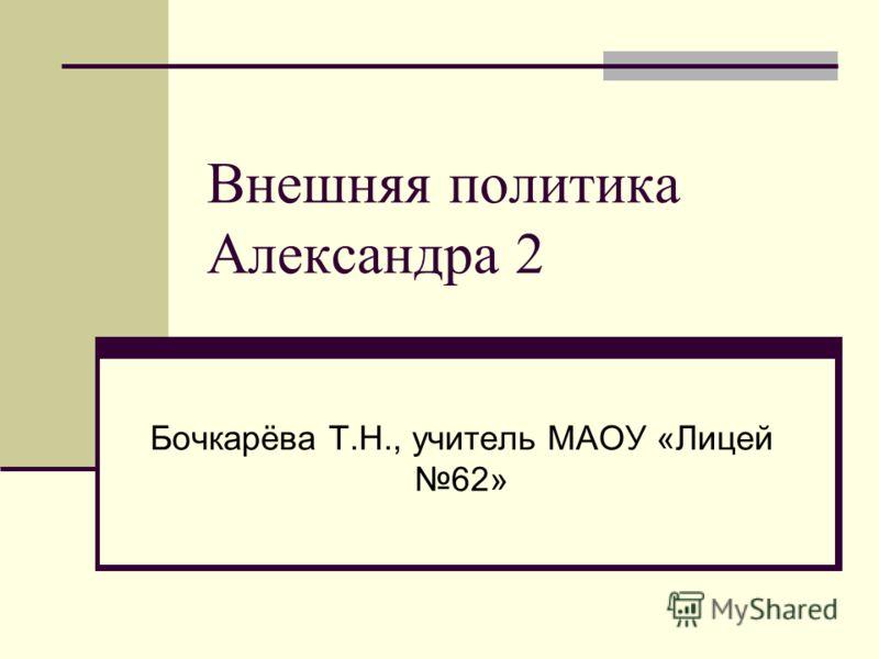 Внешняя политика Александра 2 Бочкарёва Т.Н., учитель МАОУ «Лицей 62»