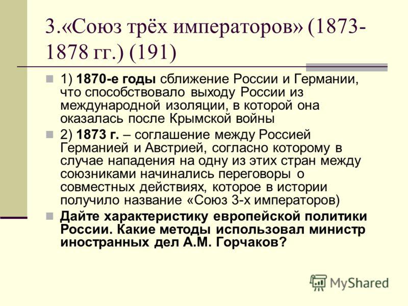 3.«Союз трёх императоров» (1873- 1878 гг.) (191) 1) 1870-е годы сближение России и Германии, что способствовало выходу России из международной изоляции, в которой она оказалась после Крымской войны 2) 1873 г. – соглашение между Россией Германией и Ав
