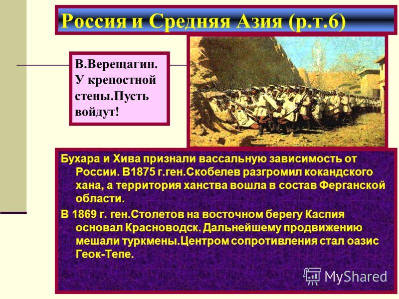 Бухара и Хива признали вассальную зависимость от России. В1875 г.ген.Скобелев разгромил кокандского хана, а территория ханства вошла в состав Ферганской области. В 1869 г. ген.Столетов на восточном берегу Каспия основал Красноводск. Дальнейшему продв