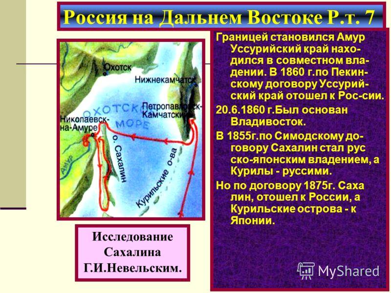 Границей становился Амур Уссурийский край нахо- дился в совместном вла- дении. В 1860 г.по Пекин- скому договору Уссурий- ский край отошел к Рос-сии. 20.6.1860 г.Был основан Владивосток. В 1855г.по Симодскому до- говору Сахалин стал рус ско-японским