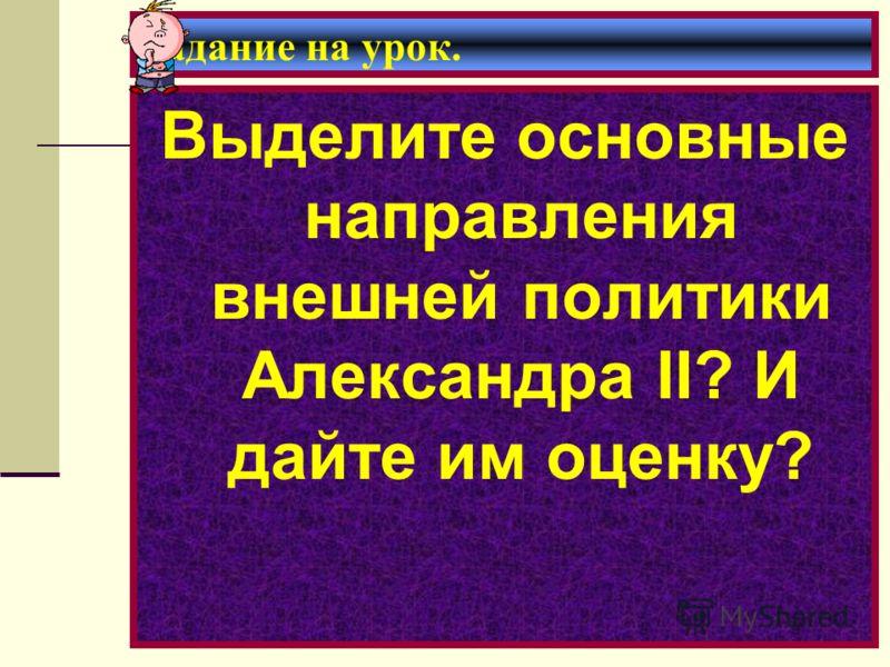 Задание на урок. Выделите основные направления внешней политики Александра II? И дайте им оценку?