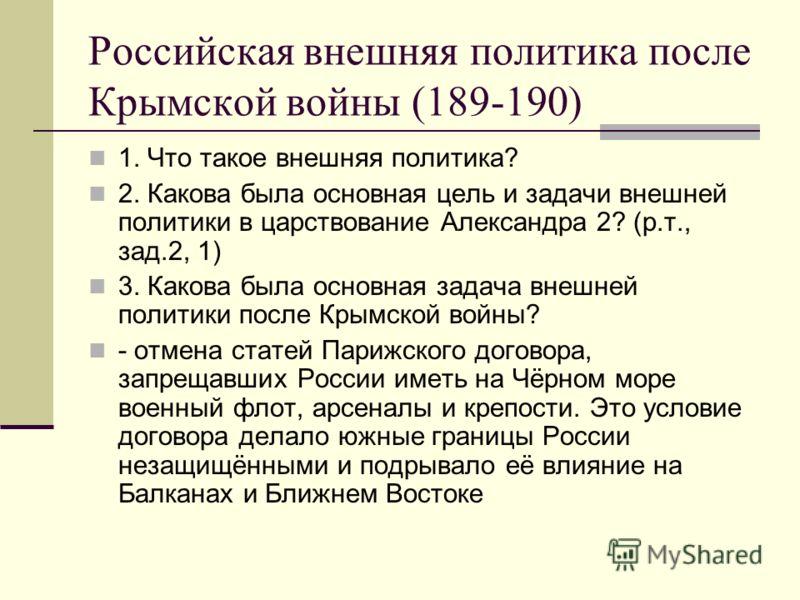 Российская внешняя политика после Крымской войны (189-190) 1. Что такое внешняя политика? 2. Какова была основная цель и задачи внешней политики в царствование Александра 2? (р.т., зад.2, 1) 3. Какова была основная задача внешней политики после Крымс