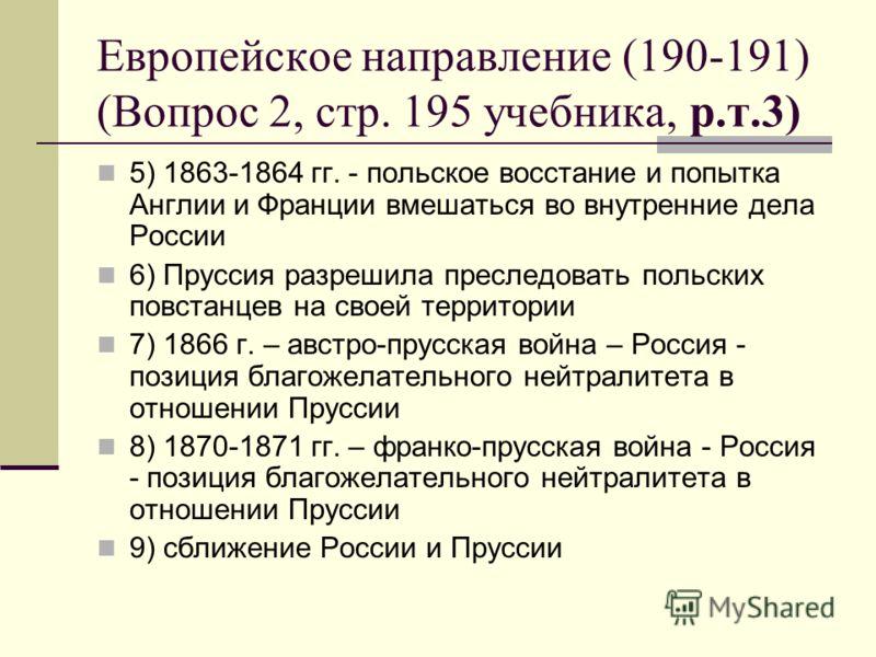 Европейское направление (190-191) (Вопрос 2, стр. 195 учебника, р.т.3) 5) 1863-1864 гг. - польское восстание и попытка Англии и Франции вмешаться во внутренние дела России 6) Пруссия разрешила преследовать польских повстанцев на своей территории 7) 1