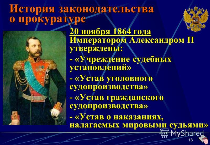 13 История законодательства о прокуратуре 20 ноября 1864 года Императором Александром II утверждены: - «Учреждение судебных установлений» - «Устав уголовного судопроизводства» - «Устав гражданского судопроизводства» - «Устав о наказаниях, налагаемых
