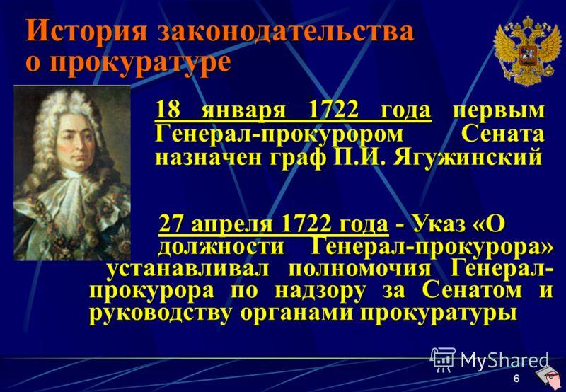 6 История законодательства о прокуратуре 18 января 1722 года первым Генерал-прокурором Сената назначен граф П.И. Ягужинский 27 апреля 1722 года - Указ «О должности Генерал-прокурора» устанавливал полномочия Генерал- прокурора по надзору за Сенатом и