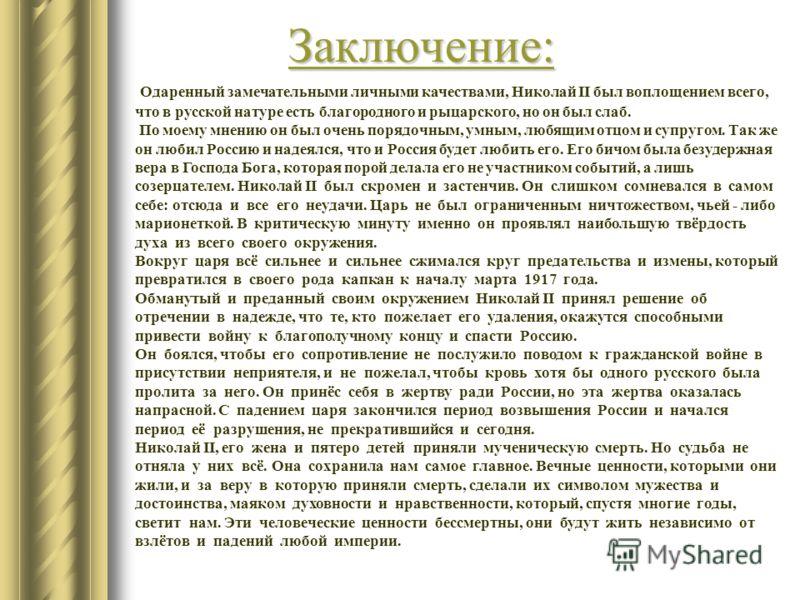 Заключение: Одаренный замечательными личными качествами, Николай II был воплощением всего, что в русской натуре есть благородного и рыцарского, но он был слаб. По моему мнению он был очень порядочным, умным, любящим отцом и супругом. Так же он любил