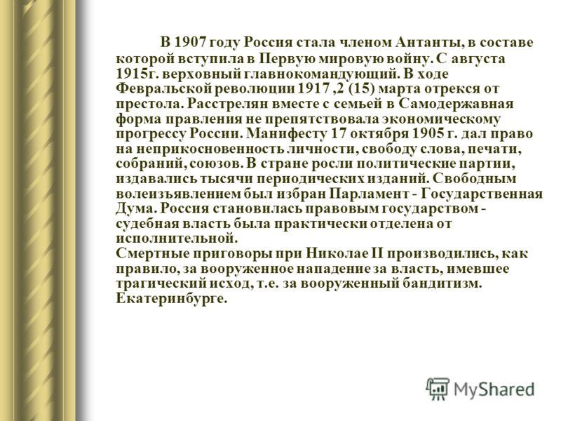 В 1907 году Россия стала членом Антанты, в составе которой вступила в Первую мировую войну. С августа 1915г. верховный главнокомандующий. В ходе Февральской революции 1917,2 (15) марта отрекся от престола. Расстрелян вместе с семьей в Самодержавная ф