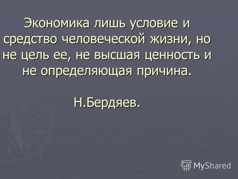 Экономика лишь условие и средство человеческой жизни, но не цель ее, не высшая ценность и не определяющая причина. Н.Бердяев.