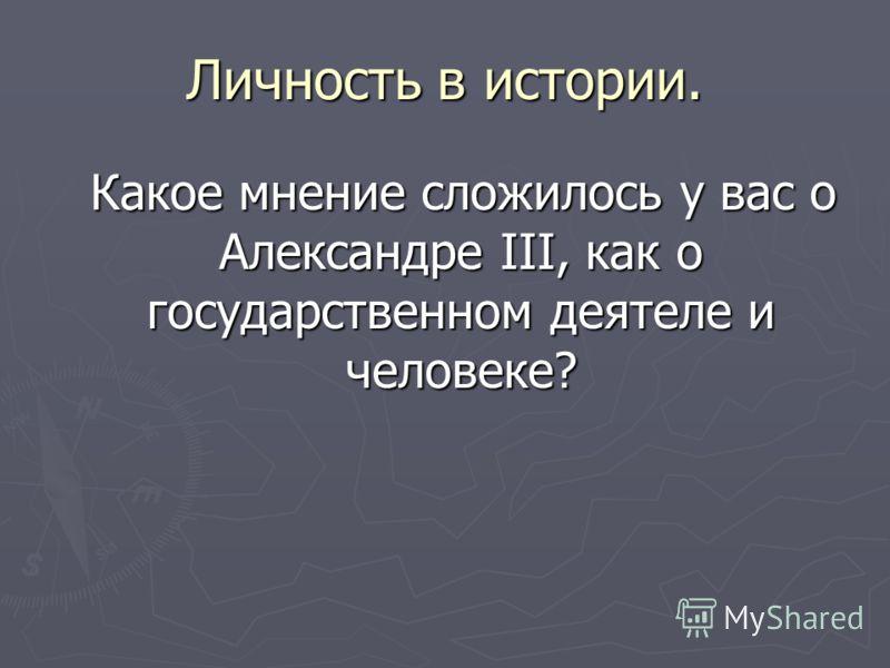 Личность в истории. Какое мнение сложилось у вас о Александре III, как о государственном деятеле и человеке? Какое мнение сложилось у вас о Александре III, как о государственном деятеле и человеке?