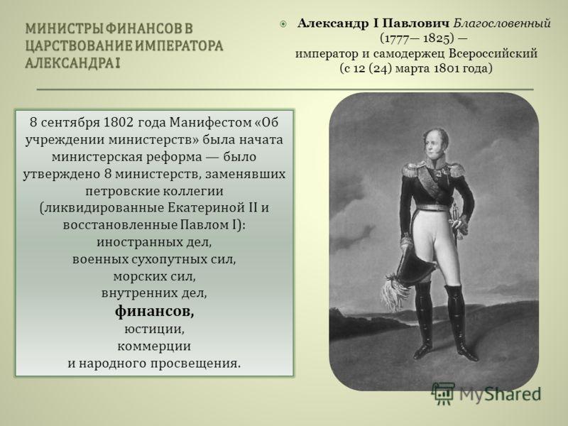 Александр I Павлович Благословенный (1777 1825) император и самодержец Всероссийский (с 12 (24) марта 1801 года) 8 сентября 1802 года Манифестом « Об учреждении министерств » была начата министерская реформа было утверждено 8 министерств, заменявших