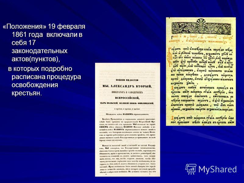 «Положения» 19 февраля 1861 года включали в себя 17 законодательных актов(пунктов), в которых подробно расписана процедура освобождения крестьян. в которых подробно расписана процедура освобождения крестьян.