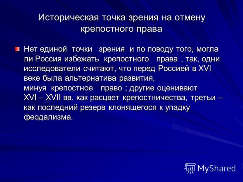 Историческая точка зрения на отмену крепостного права Нет единой точки зрения и по поводу того, могла ли Россия избежать крепостного права, так, одни исследователи считают, что перед Россией в XVI веке была альтернатива развития, минуя крепостное пра