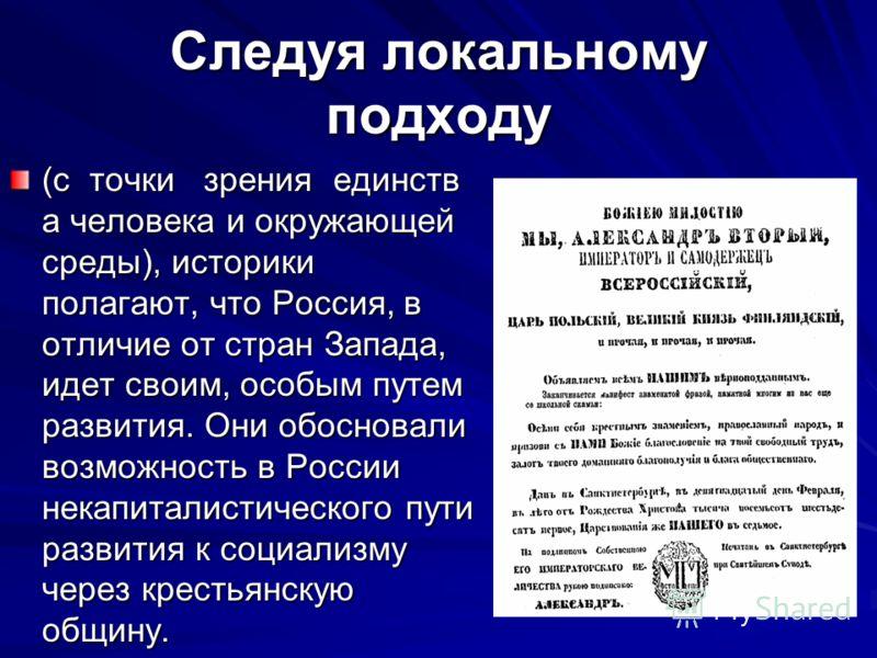 Следуя локальному подходу (с точки зрения единств а человека и окружающей среды), историки полагают, что Россия, в отличие от стран Запада, идет своим, особым путем развития. Они обосновали возможность в России некапиталистического пути развития к со