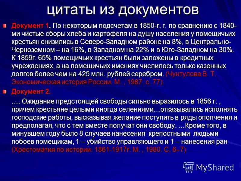 цитаты из документов Документ 1. По некоторым подсчетам в 1850-г. г. по сравнению с 1840- ми чистые сборы хлеба и картофеля на душу населения у помещичьих крестьян снизились в Северо-Западном районе на 8%, в Центрально- Черноземном – на 16%, в Западн
