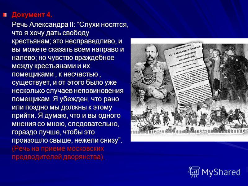 Документ 4. Речь Александра II: Слухи носятся, что я хочу дать свободу крестьянам; это несправедливо, и вы можете сказать всем направо и налево; но чувство враждебное между крестьянами и их помещиками, к несчастью, существует, и от этого было уже нес