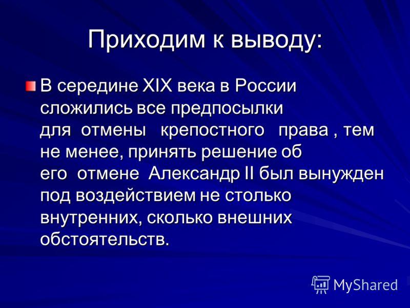Приходим к выводу: В середине XIX века в России сложились все предпосылки для отмены крепостного права, тем не менее, принять решение об его отмене Александр II был вынужден под воздействием не столько внутренних, сколько внешних обстоятельств.