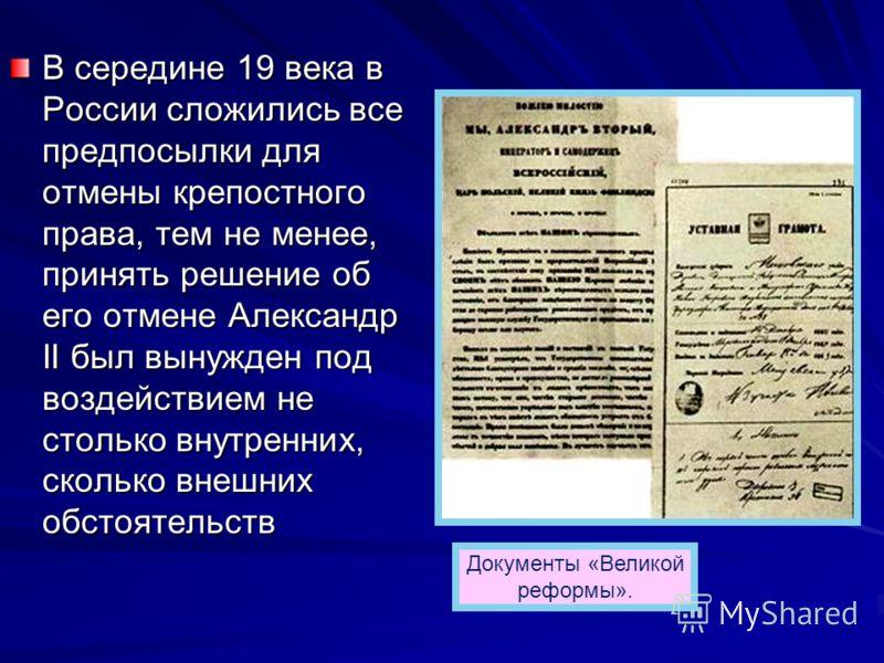 В середине 19 века в России сложились все предпосылки для отмены крепостного права, тем не менее, принять решение об его отмене Александр II был вынужден под воздействием не столько внутренних, сколько внешних обстоятельств Документы «Великой реформы