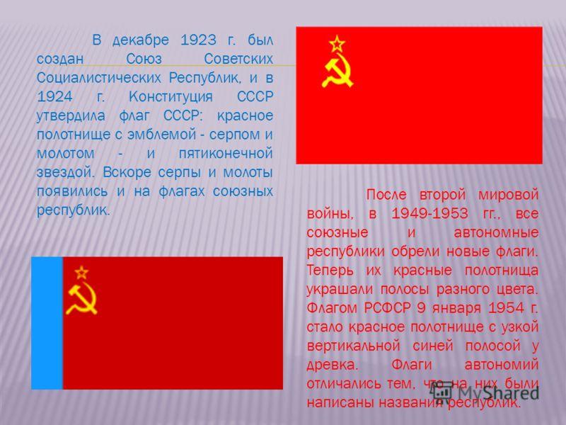 После второй мировой войны, в 1949-1953 гг., все союзные и автономные республики обрели новые флаги. Теперь их красные полотнища украшали полосы разного цвета. Флагом РСФСР 9 января 1954 г. стало красное полотнище с узкой вертикальной синей полосой у