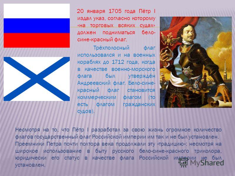 20 января 1705 года Пётр I издал указ, согласно которому «на торговых всяких судах» должен подниматься бело- сине-красный флаг. Трёхполосный флаг использовался и на военных кораблях до 1712 года, когда в качестве военно-морского флага был утверждён А