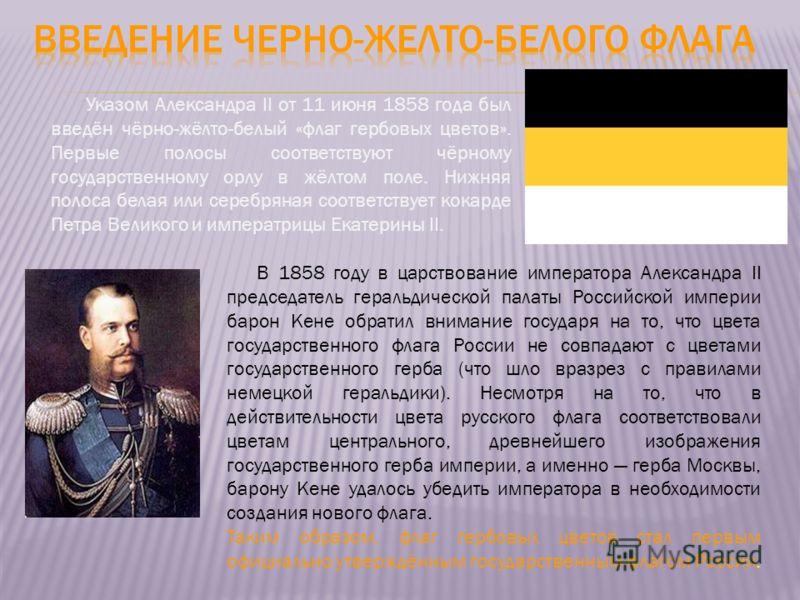 Указом Александра II от 11 июня 1858 года был введён чёрно-жёлто-белый «флаг гербовых цветов». Первые полосы соответствуют чёрному государственному орлу в жёлтом поле. Нижняя полоса белая или серебряная соответствует кокарде Петра Великого и императр