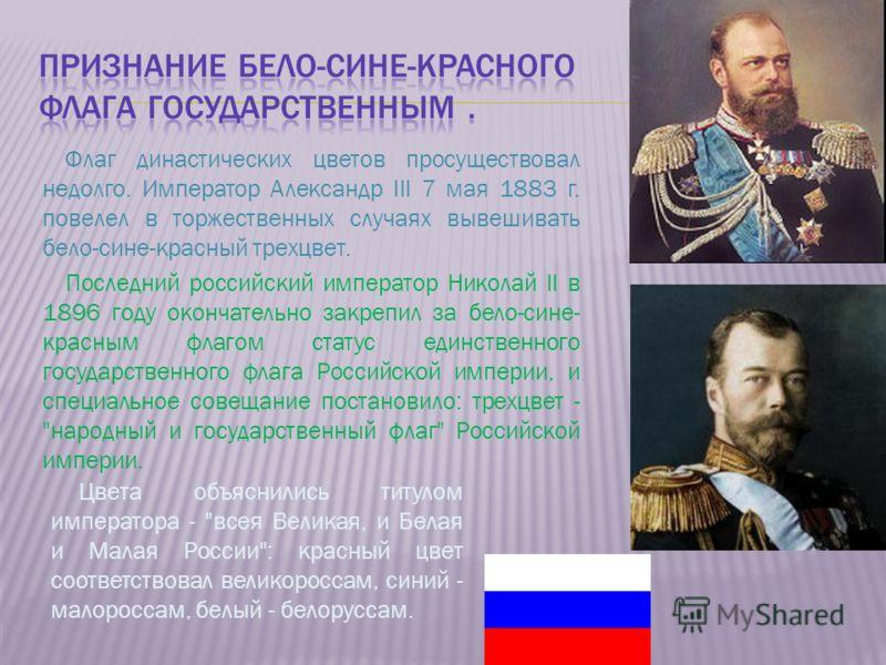 Флаг династических цветов просуществовал недолго. Император Александр III 7 мая 1883 г. повелел в торжественных случаях вывешивать бело-сине-красный трехцвет. Последний российский император Николай II в 1896 году окончательно закрепил за бело-сине- к