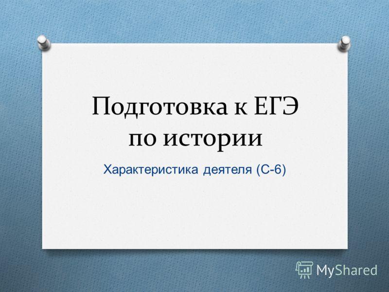 Подготовка к ЕГЭ по истории Характеристика деятеля ( С -6)
