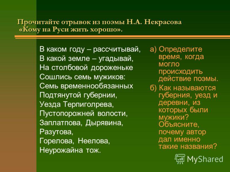 Прочитайте отрывок из поэмы Н.А. Некрасова «Кому на Руси жить хорошо». Прочитайте отрывок из поэмы Н.А. Некрасова «Кому на Руси жить хорошо». В каком году – рассчитывай, В какой земле – угадывай, На столбовой дороженьке Сошлись семь мужиков: Семь вре