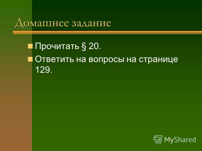 Домашнее задание Домашнее задание Прочитать § 20. Ответить на вопросы на странице 129.