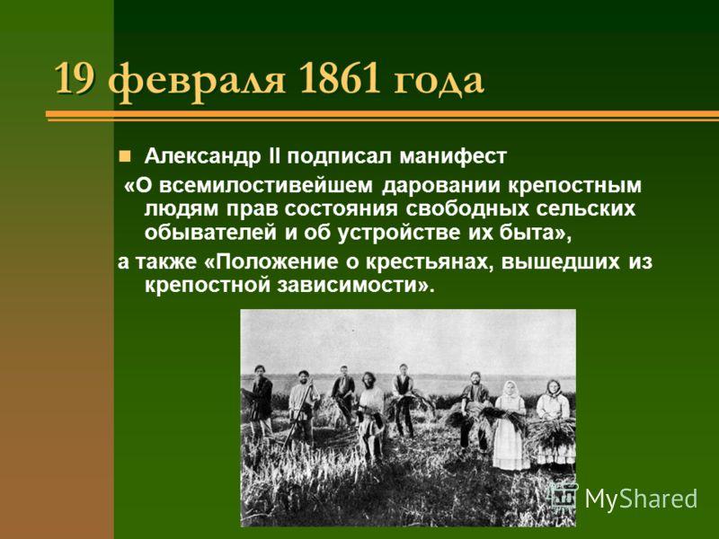 19 февраля 1861 года 19 февраля 1861 года Александр II подписал манифест «О всемилостивейшем даровании крепостным людям прав состояния свободных сельских обывателей и об устройстве их быта», а также «Положение о крестьянах, вышедших из крепостной зав