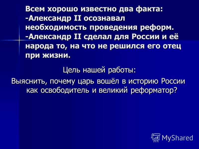 Всем хорошо известно два факта: -Александр II осознавал необходимость проведения реформ. -Александр II сделал для России и её народа то, на что не решился его отец при жизни. Всем хорошо известно два факта: -Александр II осознавал необходимость прове
