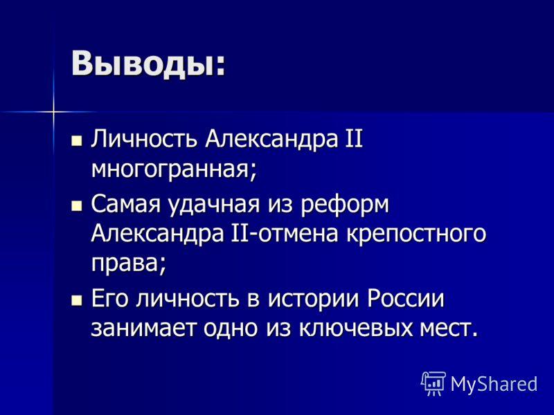 Выводы: Личность Александра II многогранная; Личность Александра II многогранная; Самая удачная из реформ Александра II-отмена крепостного права; Самая удачная из реформ Александра II-отмена крепостного права; Его личность в истории России занимает о
