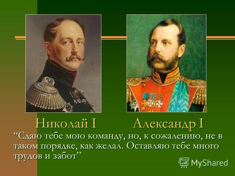 Николай I Александр I Сдаю тебе мою команду, но, к сожалению, не в таком порядке, как желал. Оставляю тебе много трудов и забот