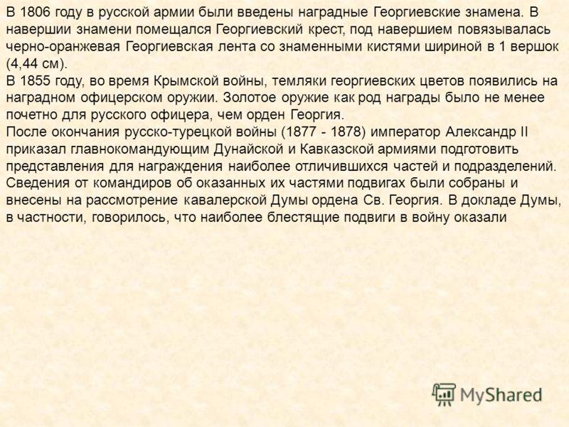В 1806 году в русской армии были введены наградные Георгиевские знамена. В навершии знамени помещался Георгиевский крест, под навершием повязывалась черно-оранжевая Георгиевская лента со знаменными кистями шириной в 1 вершок (4,44 см). В 1855 году, в
