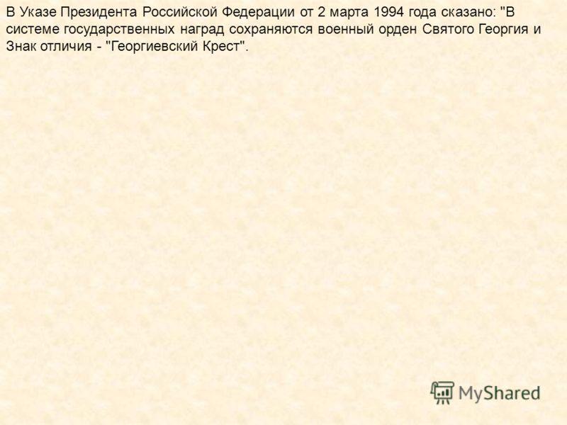 В Указе Президента Российской Федерации от 2 марта 1994 года сказано: В системе государственных наград сохраняются военный орден Святого Георгия и Знак отличия - Георгиевский Крест.