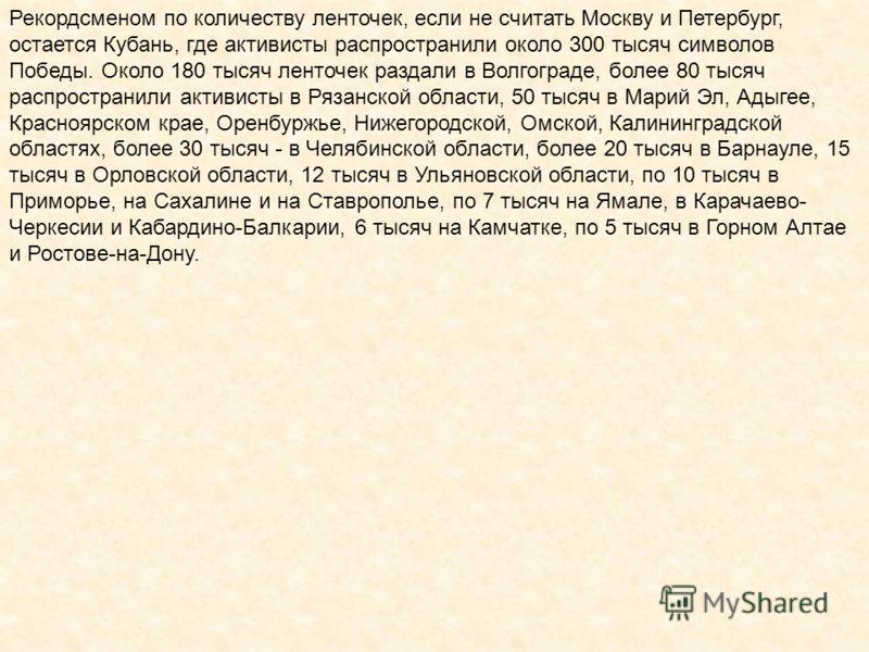 Рекордсменом по количеству ленточек, если не считать Москву и Петербург, остается Кубань, где активисты распространили около 300 тысяч символов Победы. Около 180 тысяч ленточек раздали в Волгограде, более 80 тысяч распространили активисты в Рязанской