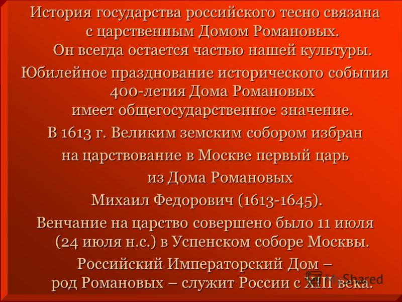 История государства российского тесно связана с царственным Домом Романовых. Он всегда остается частью нашей культуры. Юбилейное празднование исторического события 400-летия Дома Романовых имеет общегосударственное значение. В 1613 г. Великим земским