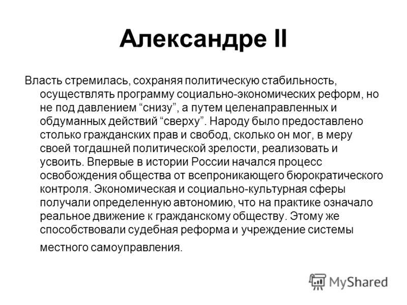 Александре II Власть стремилась, сохраняя политическую стабильность, осуществлять программу социально-экономических реформ, но не под давлением снизу, а путем целенаправленных и обдуманных действий сверху. Народу было предоставлено столько граждански