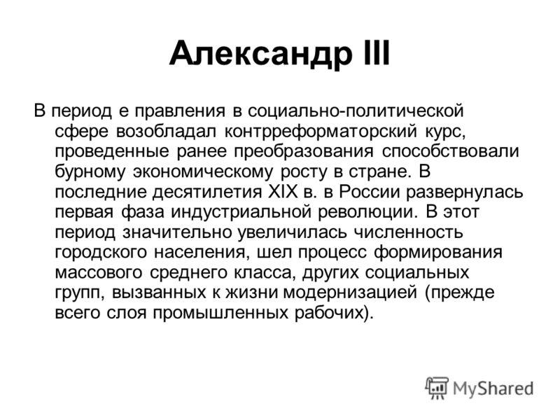 Александр III В период е правления в социально-политической сфере возобладал контрреформаторский курс, проведенные ранее преобразования способствовали бурному экономическому росту в стране. В последние десятилетия XIX в. в России развернулась первая