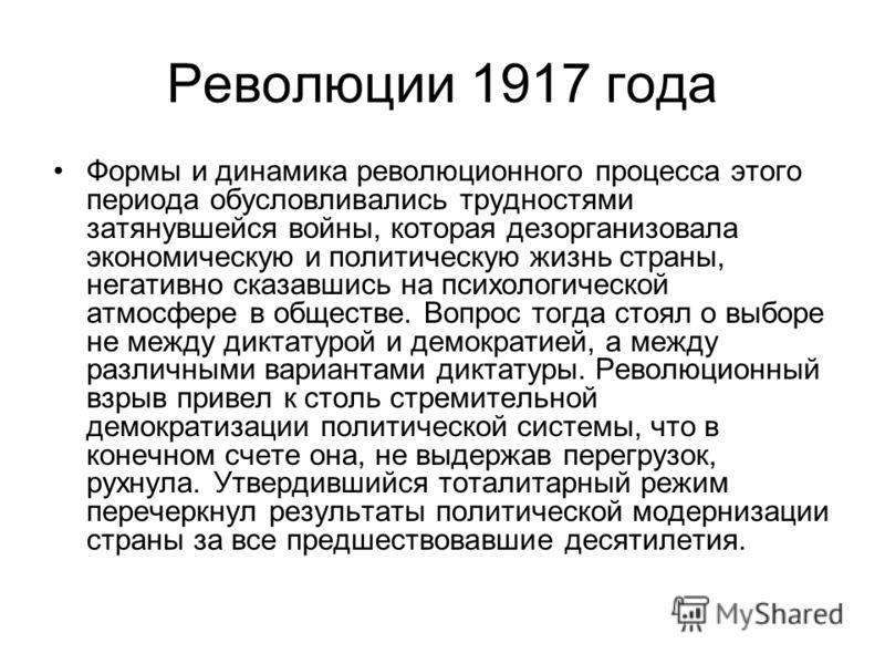 Революции 1917 года Формы и динамика революционного процесса этого периода обусловливались трудностями затянувшейся войны, которая дезорганизовала экономическую и политическую жизнь страны, негативно сказавшись на психологической атмосфере в обществе