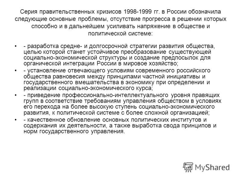 Серия правительственных кризисов 1998-1999 гг. в России обозначила следующие основные проблемы, отсутствие прогресса в решении которых способно и в дальнейшем усиливать напряжение в обществе и политической системе: - разработка средне- и долгосрочной