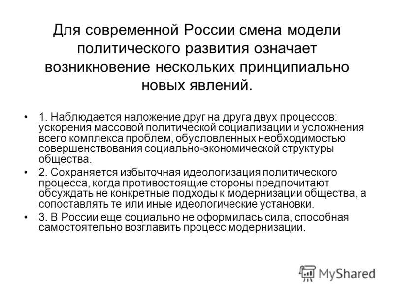 Для современной России смена модели политического развития означает возникновение нескольких принципиально новых явлений. 1. Наблюдается наложение друг на друга двух процессов: ускорения массовой политической социализации и усложнения всего комплекса
