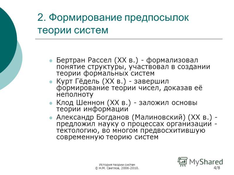 2. Формирование предпосылок теории систем Бертран Рассел (XX в.) - формализовал понятие структуры, участвовал в создании теории формальных систем Курт Гёдель (XX в.) - завершил формирование теории чисел, доказав её неполноту Клод Шеннон (XX в.) - зал