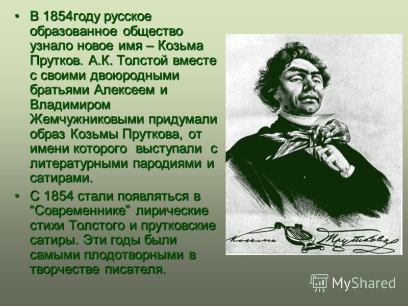 В 1854году русское образованное общество узнало новое имя – Козьма Прутков. А.К. Толстой вместе с своими двоюродными братьями Алексеем и Владимиром Жемчужниковыми придумали образ Козьмы Пруткова, от имени которого выступали с литературными пародиями