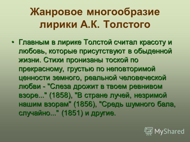 Жанровое многообразие лирики А.К. Толстого Главным в лирике Толстой считал красоту и любовь, которые присутствуют в обыденной жизни. Стихи пронизаны тоской по прекрасному, грустью по неповторимой ценности земного, реальной человеческой любви -