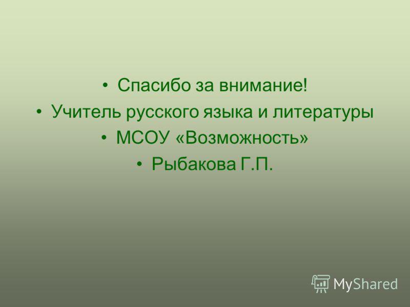 Спасибо за внимание! Учитель русского языка и литературы МСОУ «Возможность» Рыбакова Г.П.